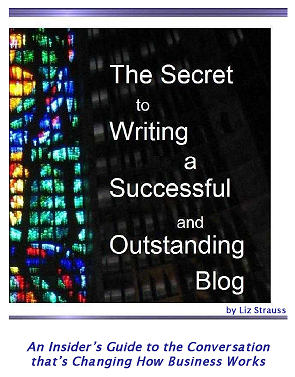 The Secret to Writing a Successful and Outstanding Blog — The Insider's Guide to the Conversation that's Changing How Business Works by Liz Strauss