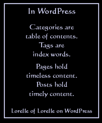 Sayings on WordPress by Lorelle VanFossen of Lorelle on WordPress. Categories are table of contents. Tags are index words. Pages hold timeless content, posts hold timely content.