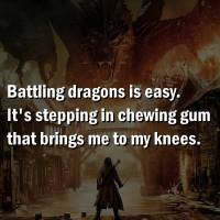 Battling drags is easy. It is stepping in gum that brinjgs me to my knees.